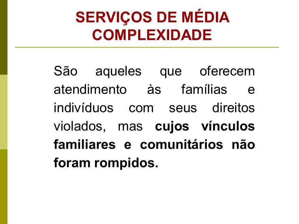 SERVIÇOS DE MÉDIA COMPLEXIDADE São aqueles que oferecem atendimento às famílias e indivíduos com seus direitos violados, mas cujos vínculos familiares