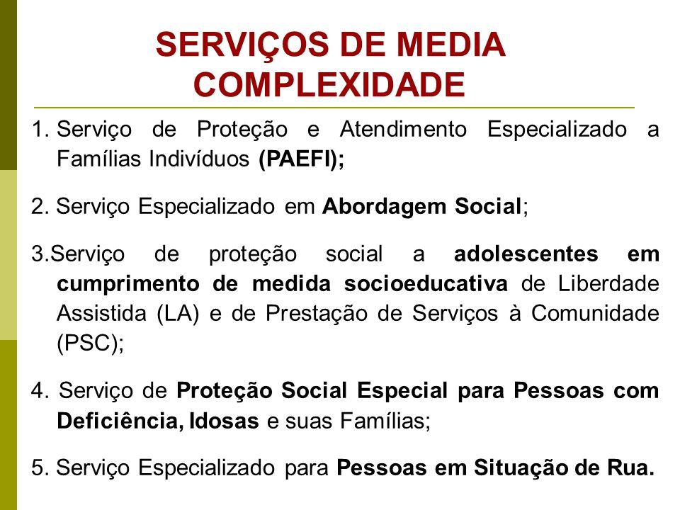 SERVIÇOS DE MEDIA COMPLEXIDADE 1.Serviço de Proteção e Atendimento Especializado a Famílias Indivíduos (PAEFI); 2. Serviço Especializado em Abordagem