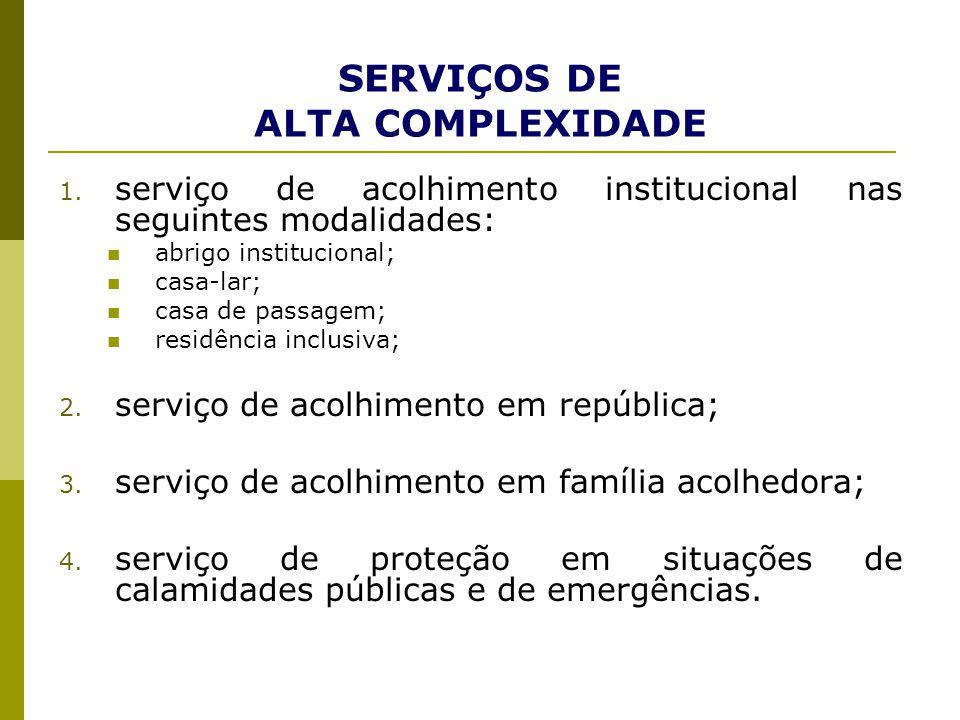 SERVIÇOS DE ALTA COMPLEXIDADE 1. serviço de acolhimento institucional nas seguintes modalidades: abrigo institucional; casa-lar; casa de passagem; res