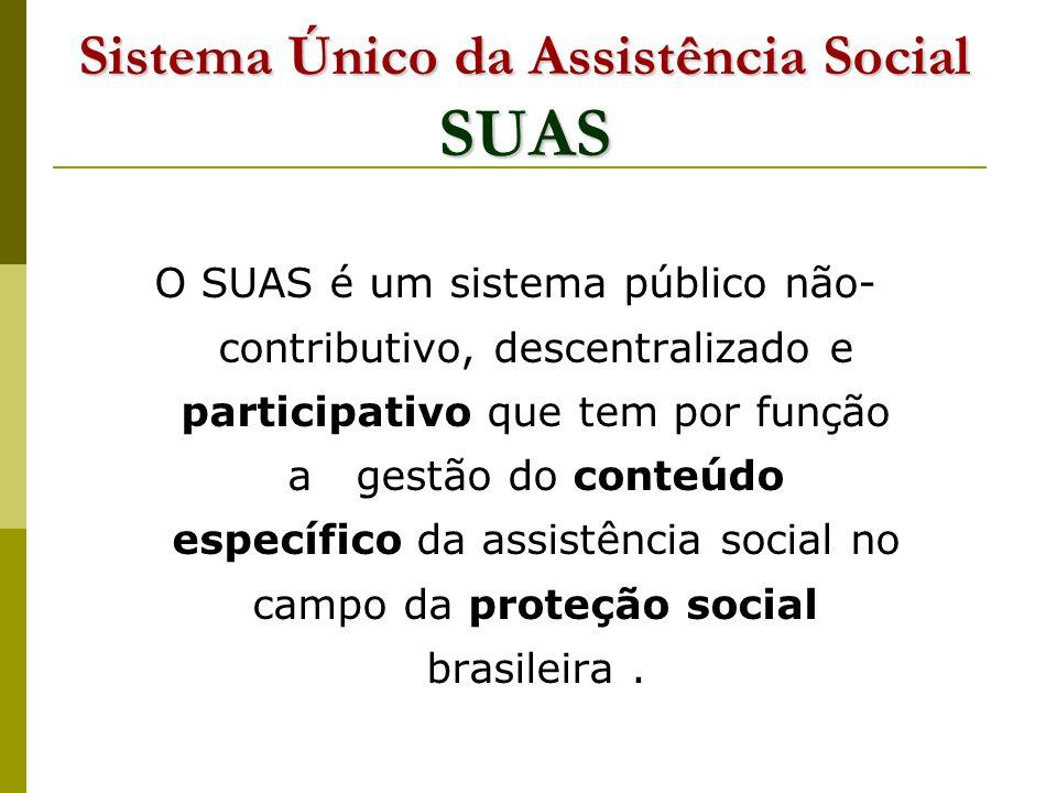 Sistema Único da Assistência Social SUAS O SUAS é um sistema público não- contributivo, descentralizado e participativo que tem por função a gestão do