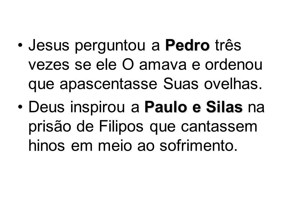 PedroJesus perguntou a Pedro três vezes se ele O amava e ordenou que apascentasse Suas ovelhas. Paulo e SilasDeus inspirou a Paulo e Silas na prisão d