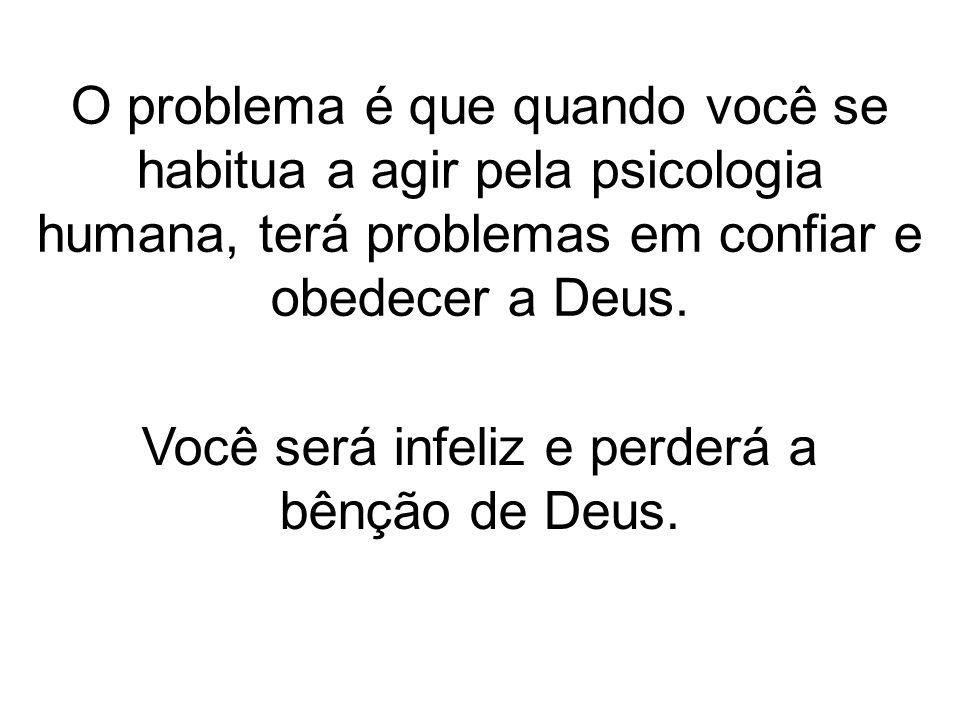 O problema é que quando você se habitua a agir pela psicologia humana, terá problemas em confiar e obedecer a Deus. Você será infeliz e perderá a bênç