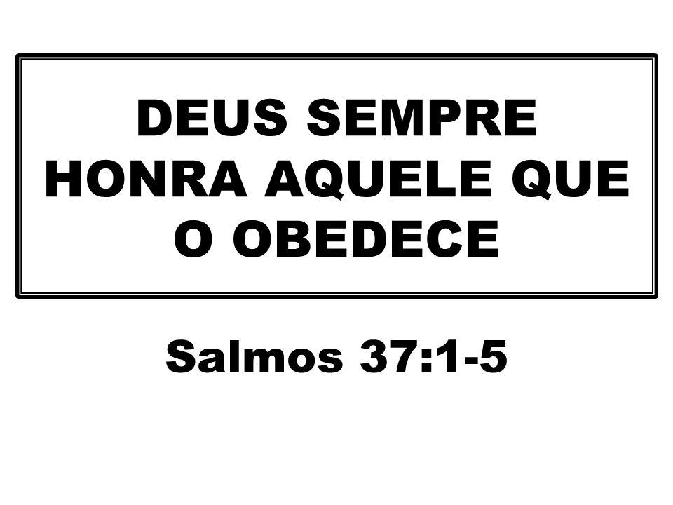 DEUS SEMPRE HONRA AQUELE QUE O OBEDECE Salmos 37:1-5