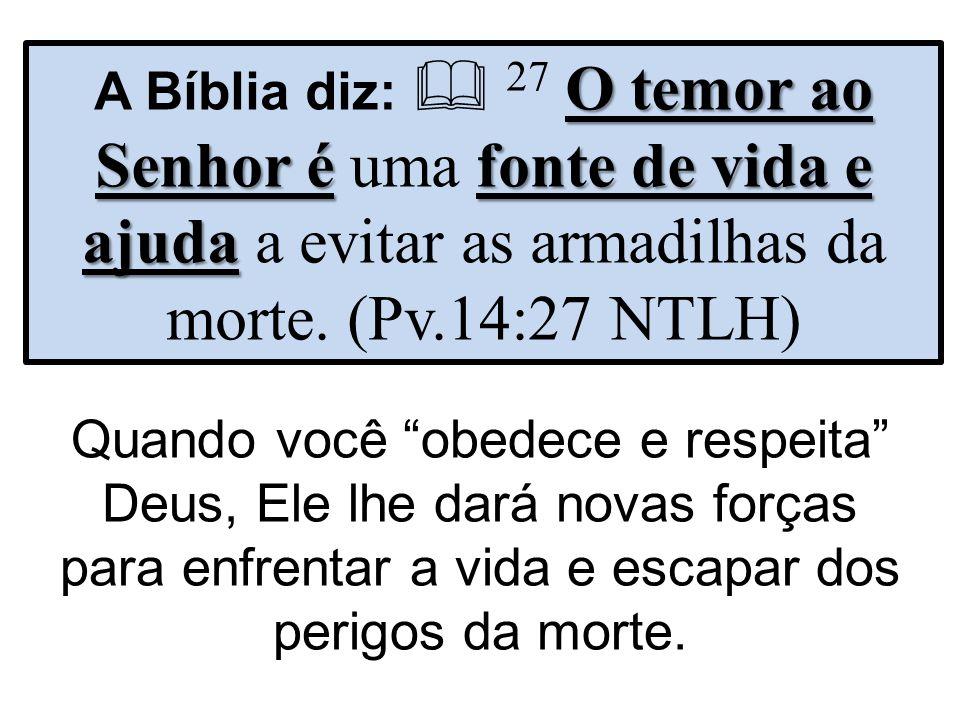 O temor ao Senhor éfonte de vida e ajuda A Bíblia diz: 27 O temor ao Senhor é uma fonte de vida e ajuda a evitar as armadilhas da morte. (Pv.14:27 NTL