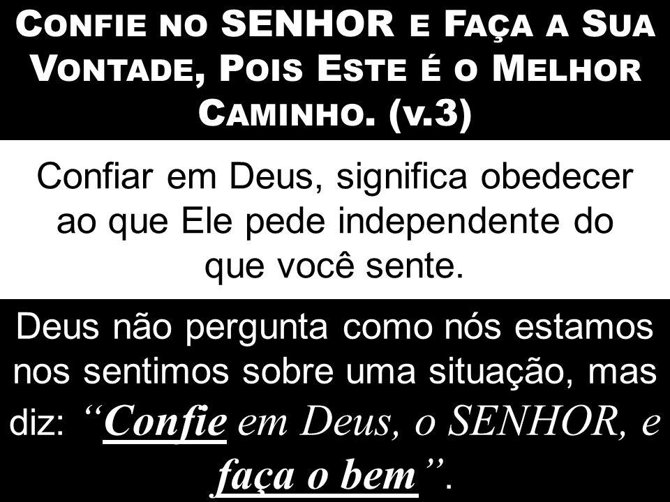 C ONFIE NO SENHOR E F AÇA A S UA V ONTADE, P OIS E STE É O M ELHOR C AMINHO. (v.3) Confiar em Deus, significa obedecer ao que Ele pede independente do