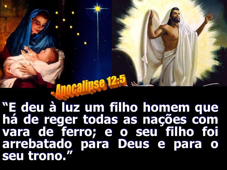 E deu à luz um filho homem que há de reger todas as nações com vara de ferro; e o seu filho foi arrebatado para Deus e para o seu trono.