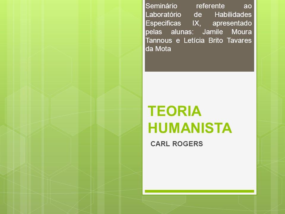 TEORIA HUMANISTA CARL ROGERS Seminário referente ao Laboratório de Habilidades Especificas IX, apresentado pelas alunas: Jamile Moura Tannous e Letíci
