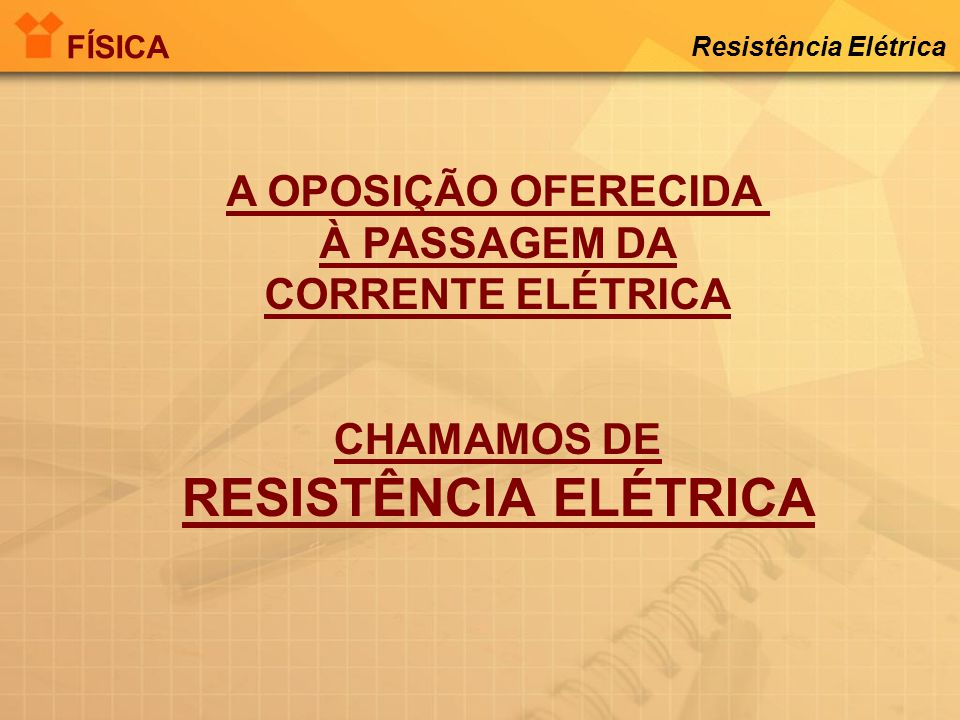 A 1 a LÂMPADA POSSUI MAIOR RESISTÊNCIA ELÉTRICA. 1,0 A 100 V 0,5 A 100 V A 2 a LÂMPADA POSSUI MENOR RESISTÊNCIA ELÉTRICA. FÍSICA Resistência Elétrica