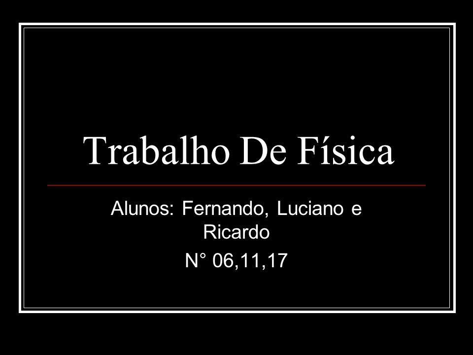 Trabalho De Física Alunos: Fernando, Luciano e Ricardo N° 06,11,17