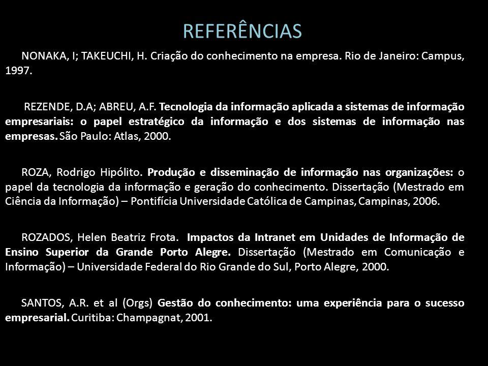 REFERÊNCIAS NONAKA, I; TAKEUCHI, H. Criação do conhecimento na empresa. Rio de Janeiro: Campus, 1997. REZENDE, D.A; ABREU, A.F. Tecnologia da informaç