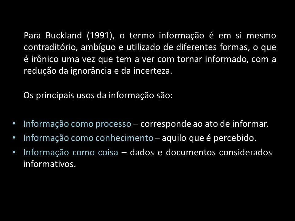 Os principais usos da informação são: Informação como processo – corresponde ao ato de informar. Informação como conhecimento – aquilo que é percebido