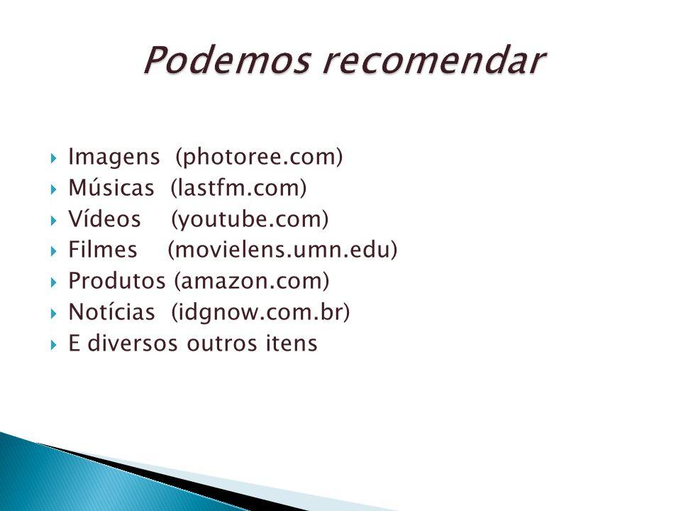 Imagens (photoree.com) Músicas (lastfm.com) Vídeos (youtube.com) Filmes (movielens.umn.edu) Produtos (amazon.com) Notícias (idgnow.com.br) E diversos