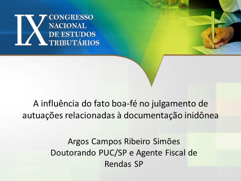 A influência do fato boa-fé no julgamento de autuações relacionadas à documentação inidônea Argos Campos Ribeiro Simões Doutorando PUC/SP e Agente Fis