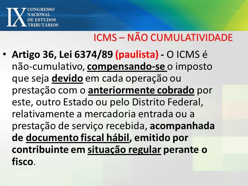 ICMS – NÃO CUMULATIVIDADE Artigo 36, Lei 6374/89 (paulista) - O ICMS é não-cumulativo, compensando-se o imposto que seja devido em cada operação ou pr