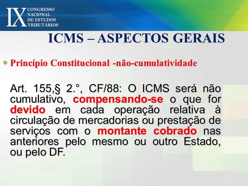 ICMS – ASPECTOS GERAIS Princípio Constitucional -não-cumulatividade Princípio Constitucional -não-cumulatividade Art. 155,§ 2.°, CF/88: O ICMS será nã