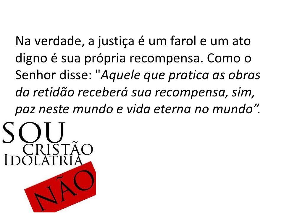 Na verdade, a justiça é um farol e um ato digno é sua própria recompensa. Como o Senhor disse:
