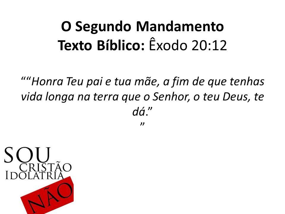 O Segundo Mandamento Texto Bíblico: Êxodo 20:12 Honra Teu pai e tua mãe, a fim de que tenhas vida longa na terra que o Senhor, o teu Deus, te dá.