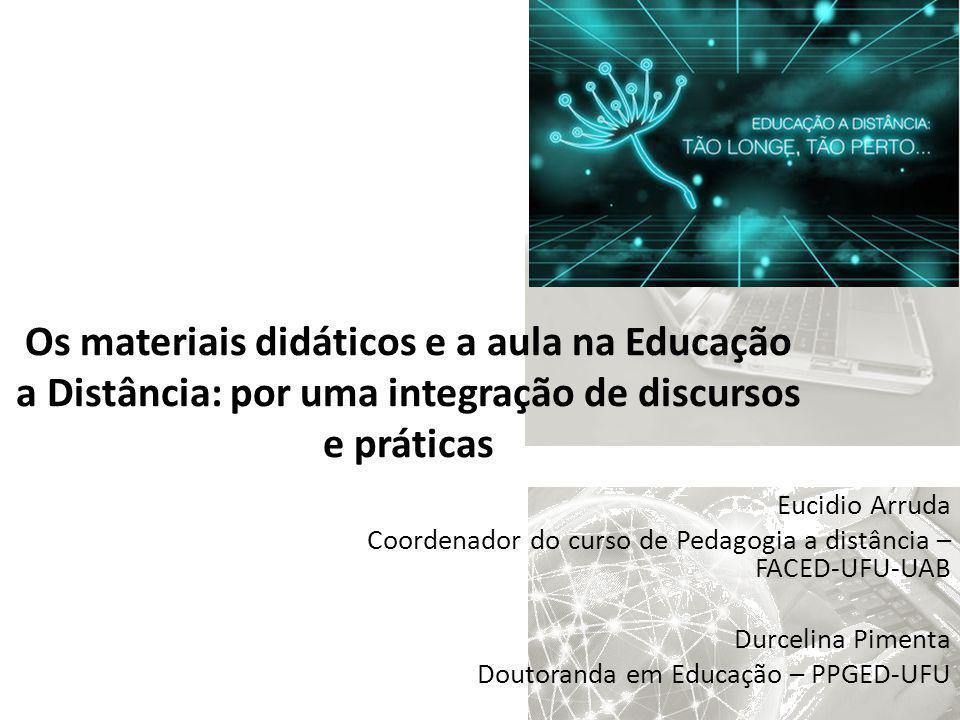 Os materiais didáticos e a aula na Educação a Distância: por uma integração de discursos e práticas Eucidio Arruda Coordenador do curso de Pedagogia a