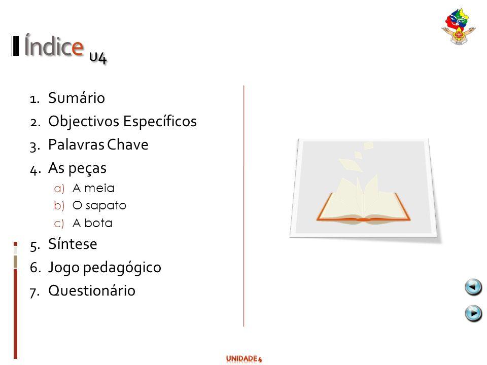 Índice u4 1. Sumário 2. Objectivos Específicos 3. Palavras Chave 4. As peças a) A meia b) O sapato c) A bota 5. Síntese 6. Jogo pedagógico 7. Question