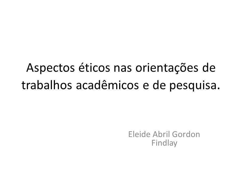 Aspectos éticos nas orientações de trabalhos acadêmicos e de pesquisa. Eleide Abril Gordon Findlay