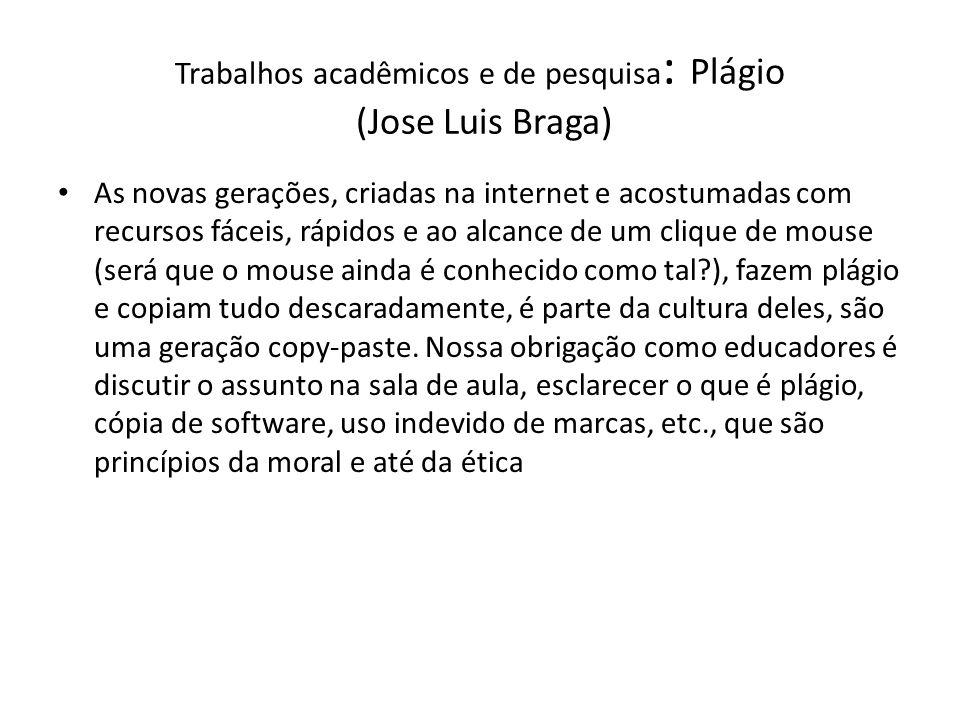 Trabalhos acadêmicos e de pesquisa : Plágio (Jose Luis Braga) As novas gerações, criadas na internet e acostumadas com recursos fáceis, rápidos e ao a