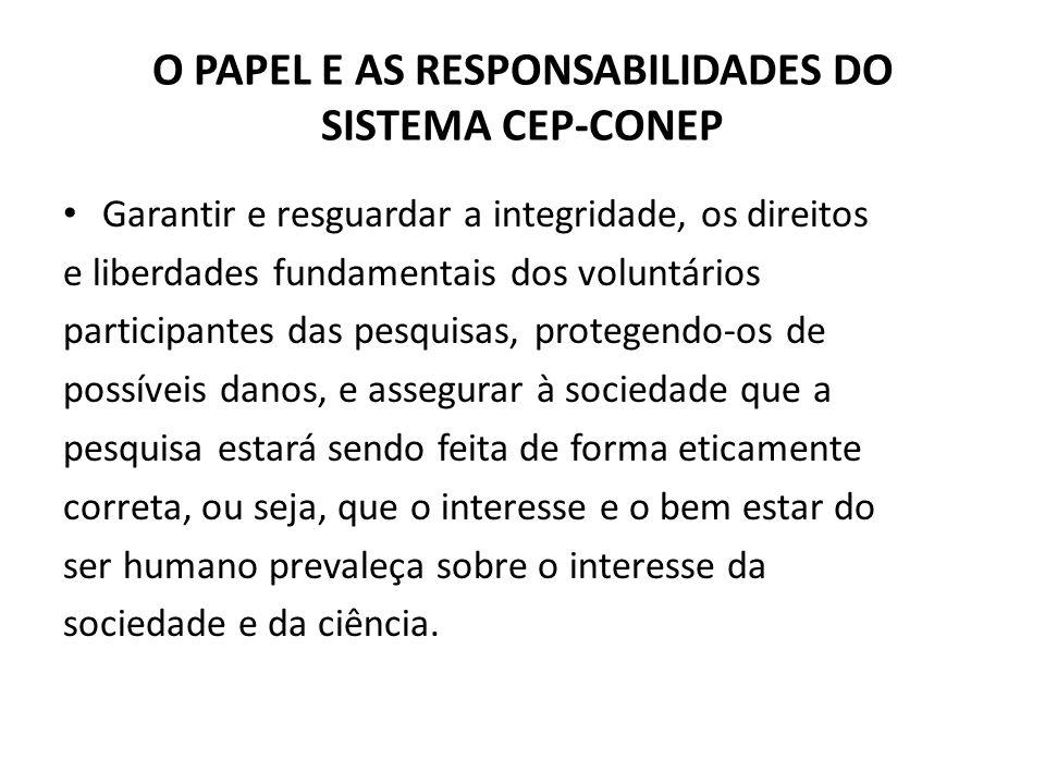 O PAPEL E AS RESPONSABILIDADES DO SISTEMA CEP-CONEP Garantir e resguardar a integridade, os direitos e liberdades fundamentais dos voluntários partici
