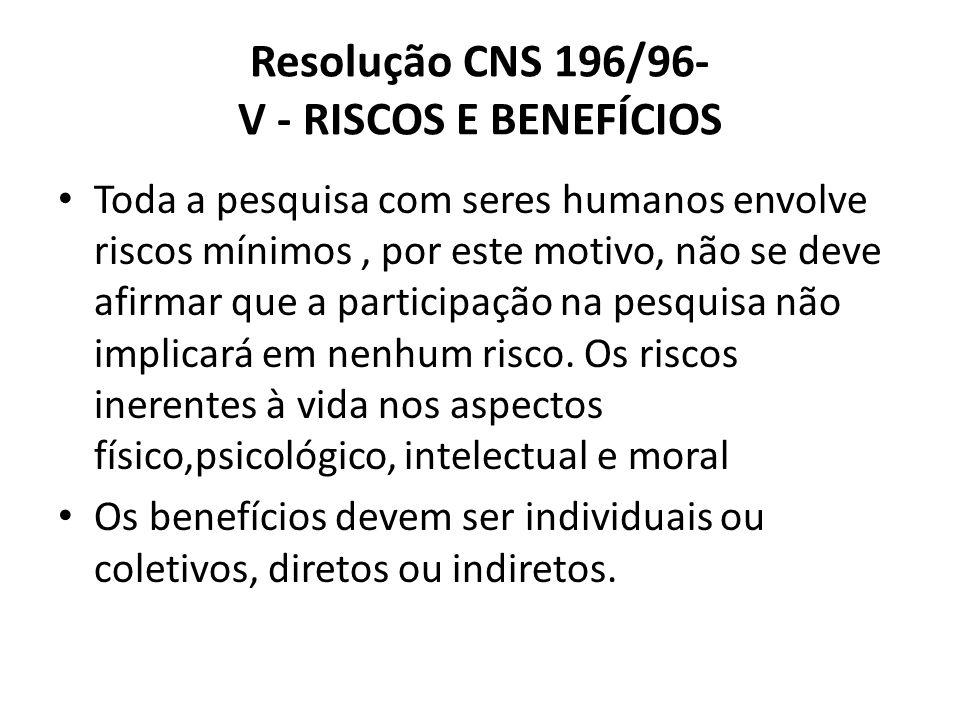 Resolução CNS 196/96- V - RISCOS E BENEFÍCIOS Toda a pesquisa com seres humanos envolve riscos mínimos, por este motivo, não se deve afirmar que a par
