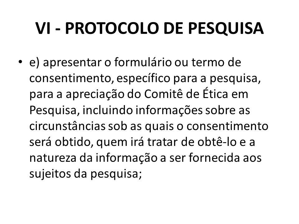 VI - PROTOCOLO DE PESQUISA e) apresentar o formulário ou termo de consentimento, específico para a pesquisa, para a apreciação do Comitê de Ética em P