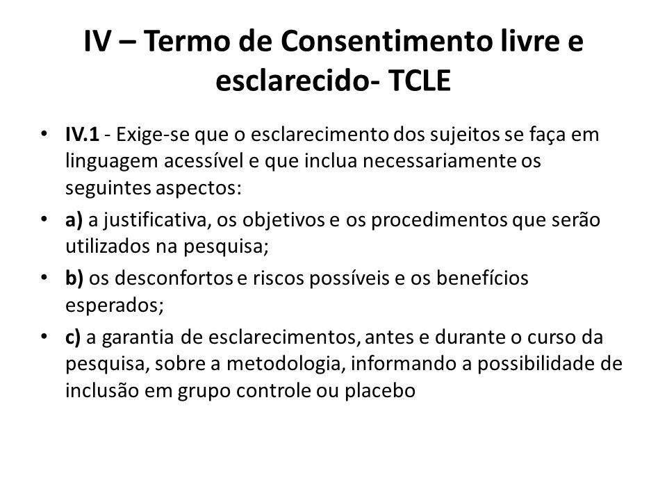 IV – Termo de Consentimento livre e esclarecido- TCLE IV.1 - Exige-se que o esclarecimento dos sujeitos se faça em linguagem acessível e que inclua ne