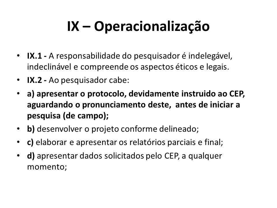 IX – Operacionalização IX.1 - A responsabilidade do pesquisador é indelegável, indeclinável e compreende os aspectos éticos e legais. IX.2 - Ao pesqui