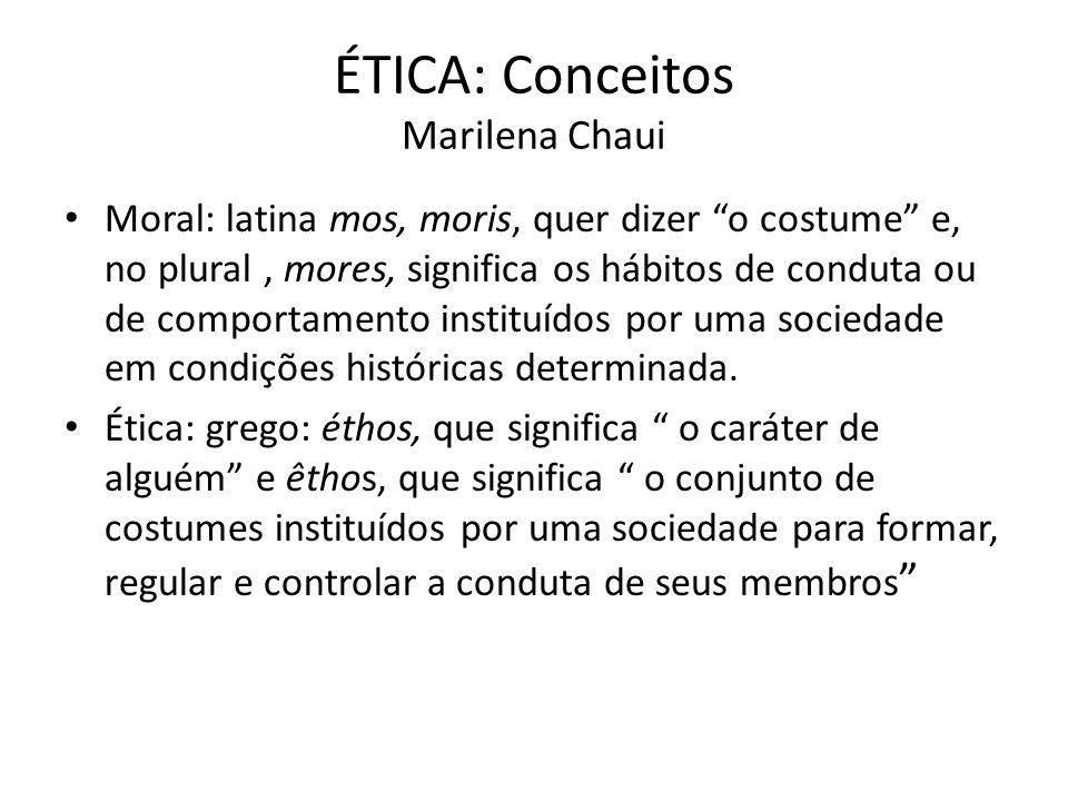 ÉTICA: Conceitos Marilena Chaui Moral: latina mos, moris, quer dizer o costume e, no plural, mores, significa os hábitos de conduta ou de comportament