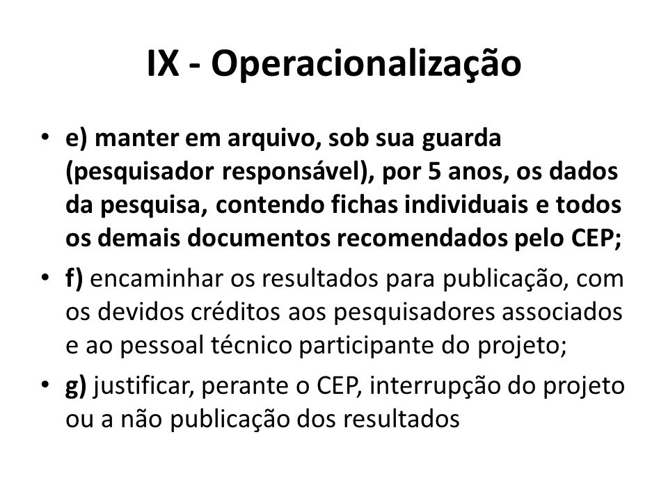 IX - Operacionalização e) manter em arquivo, sob sua guarda (pesquisador responsável), por 5 anos, os dados da pesquisa, contendo fichas individuais e