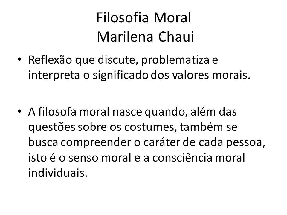 Filosofia Moral Marilena Chaui Senso moral e a consciência moral dizem respeito a valores, sentimentos, intenções, decisões e ações referidas ao bem e ao mal, ao desejo de felicidade e ao exercício da liberdade.