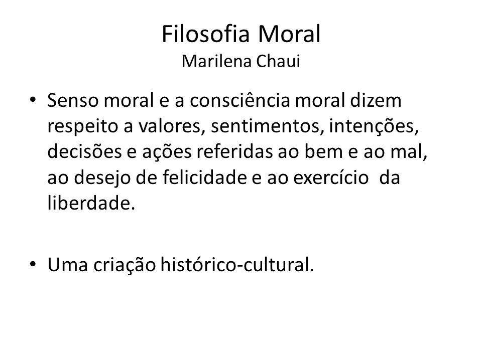 Filosofia Moral Marilena Chaui Senso moral e a consciência moral dizem respeito a valores, sentimentos, intenções, decisões e ações referidas ao bem e