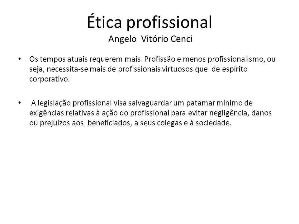 Ética profissional Angelo Vitório Cenci A ética, porém, exige bem mais que a legislação profissional na medida em que demanda compromisso com os beneficiados pela prática profissional.