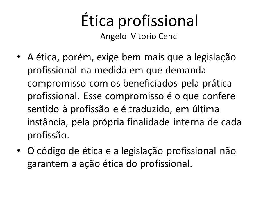 Ética profissional Angelo Vitório Cenci A ética, porém, exige bem mais que a legislação profissional na medida em que demanda compromisso com os benef