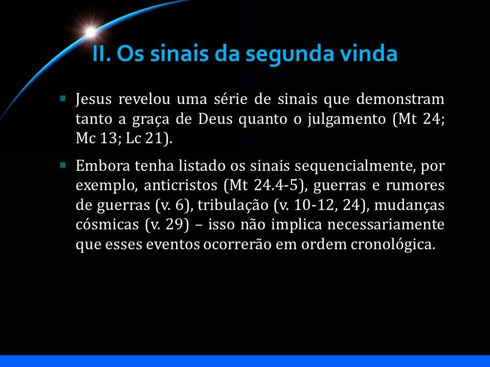 II. Os sinais da segunda vinda Jesus revelou uma série de sinais que demonstram tanto a graça de Deus quanto o julgamento (Mt 24; Mc 13; Lc 21). Embor