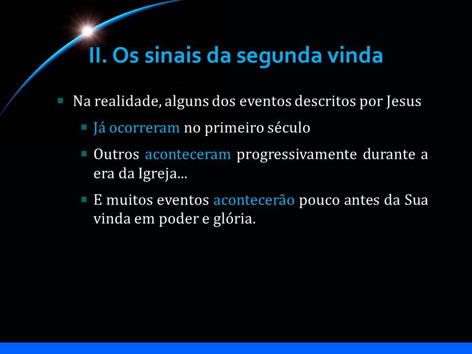 II. Os sinais da segunda vinda Na realidade, alguns dos eventos descritos por Jesus Já ocorreram no primeiro século Outros aconteceram progressivament
