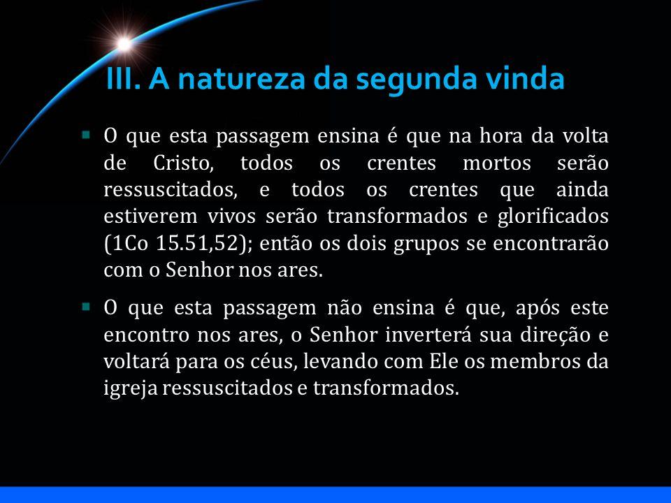 III. A natureza da segunda vinda O que esta passagem ensina é que na hora da volta de Cristo, todos os crentes mortos serão ressuscitados, e todos os