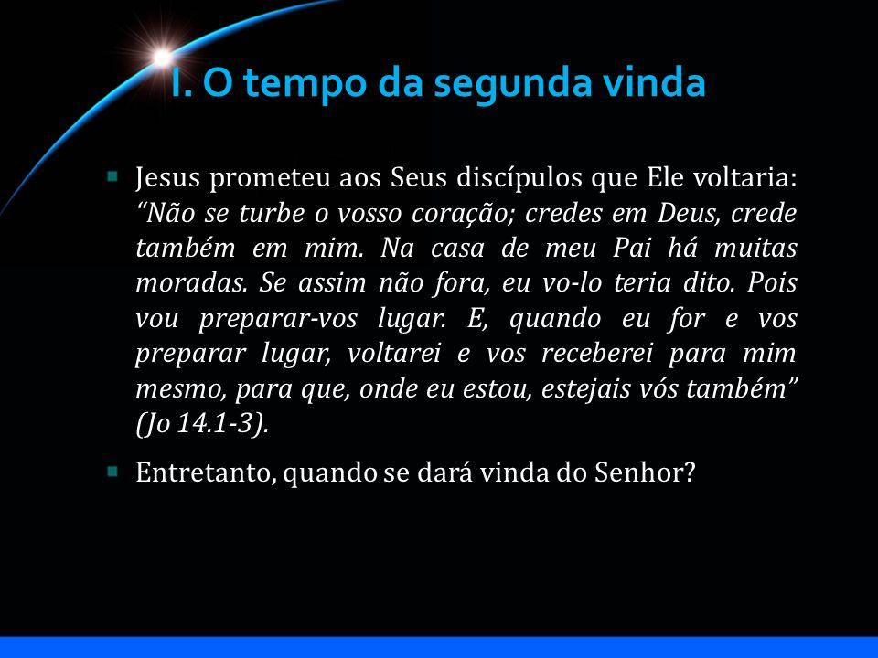 I. O tempo da segunda vinda Jesus prometeu aos Seus discípulos que Ele voltaria: Não se turbe o vosso coração; credes em Deus, crede também em mim. Na