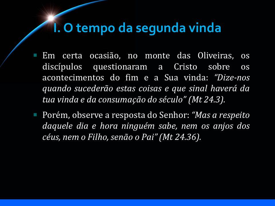 I. O tempo da segunda vinda Em certa ocasião, no monte das Oliveiras, os discípulos questionaram a Cristo sobre os acontecimentos do fim e a Sua vinda