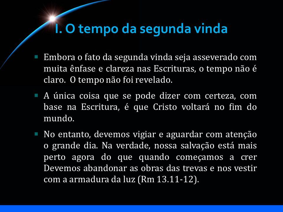 I. O tempo da segunda vinda Embora o fato da segunda vinda seja asseverado com muita ênfase e clareza nas Escrituras, o tempo não é claro. O tempo não