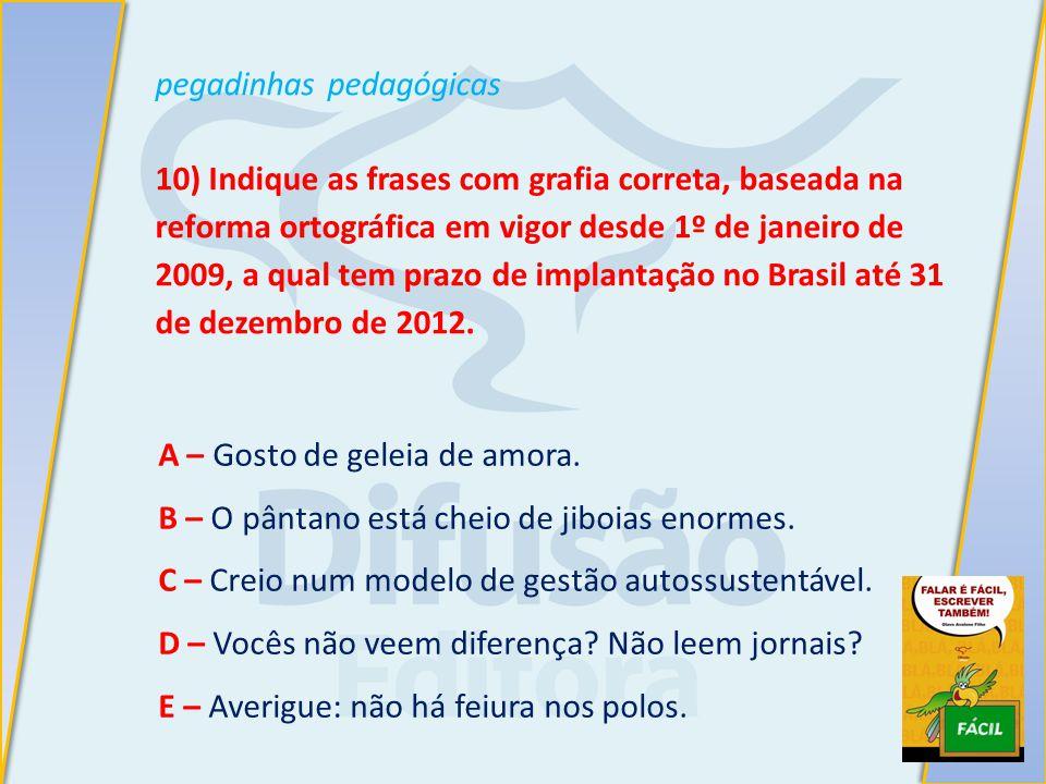 pegadinhas pedagógicas 10) Indique as frases com grafia correta, baseada na reforma ortográfica em vigor desde 1º de janeiro de 2009, a qual tem prazo de implantação no Brasil até 31 de dezembro de 2012.