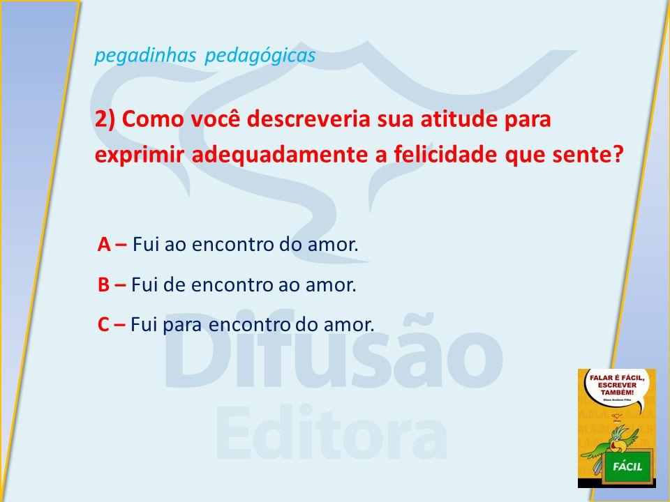 pegadinhas pedagógicas 2) Como você descreveria sua atitude para exprimir adequadamente a felicidade que sente.
