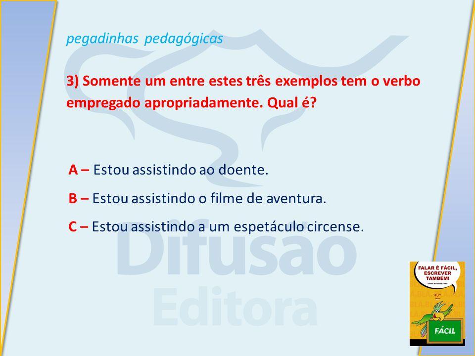 pegadinhas pedagógicas 3) Somente um entre estes três exemplos tem o verbo empregado apropriadamente.
