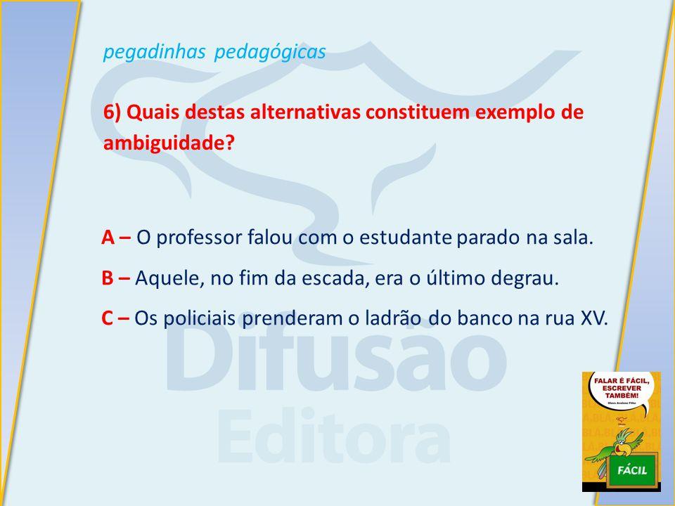 pegadinhas pedagógicas 6) Quais destas alternativas constituem exemplo de ambiguidade.