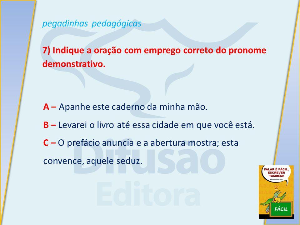 pegadinhas pedagógicas 7) Indique a oração com emprego correto do pronome demonstrativo.