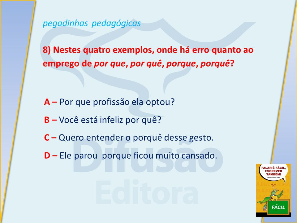 pegadinhas pedagógicas 8) Nestes quatro exemplos, onde há erro quanto ao emprego de por que, por quê, porque, porquê.