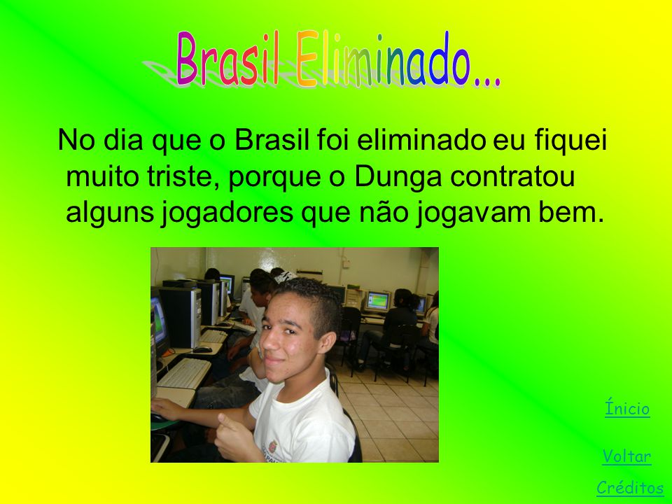 No dia que o Brasil foi eliminado eu fiquei muito triste, porque o Dunga contratou alguns jogadores que não jogavam bem. Voltar Ínicio Créditos