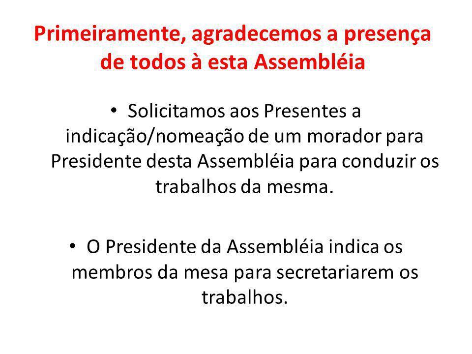 Primeiramente, agradecemos a presença de todos à esta Assembléia Solicitamos aos Presentes a indicação/nomeação de um morador para Presidente desta As